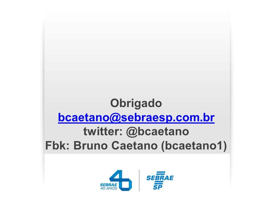 Obrigado bcaetano@sebraesp.com.br twitter: @bcaetano Fbk: Bruno Caetano (bcaetano1) bcaetano@sebraesp.com.br