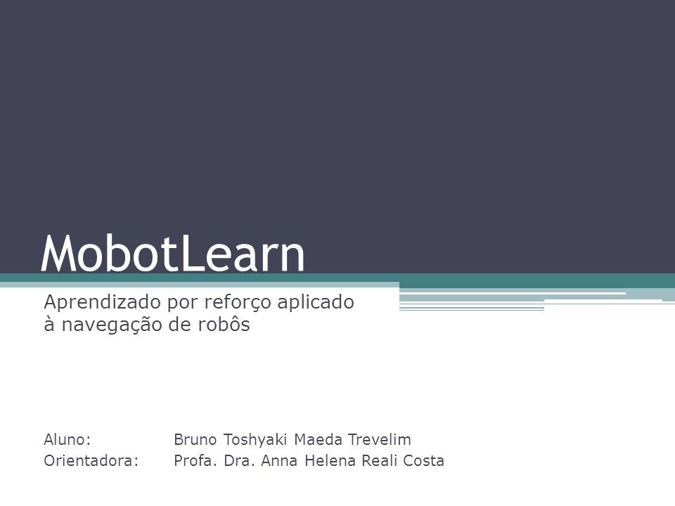 MobotLearn Aprendizado por reforço aplicado à navegação de robôs Aluno: Bruno Toshyaki Maeda Trevelim Orientadora: Profa. Dra. Anna Helena Reali Costa