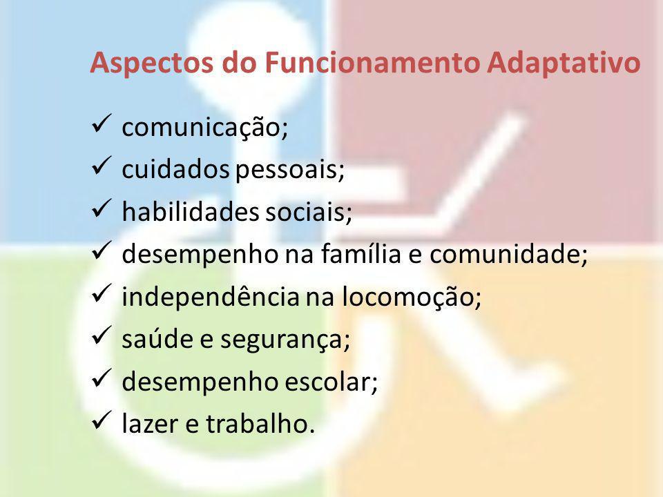 Aspectos do Funcionamento Adaptativo comunicação; cuidados pessoais; habilidades sociais; desempenho na família e comunidade; independência na locomoç