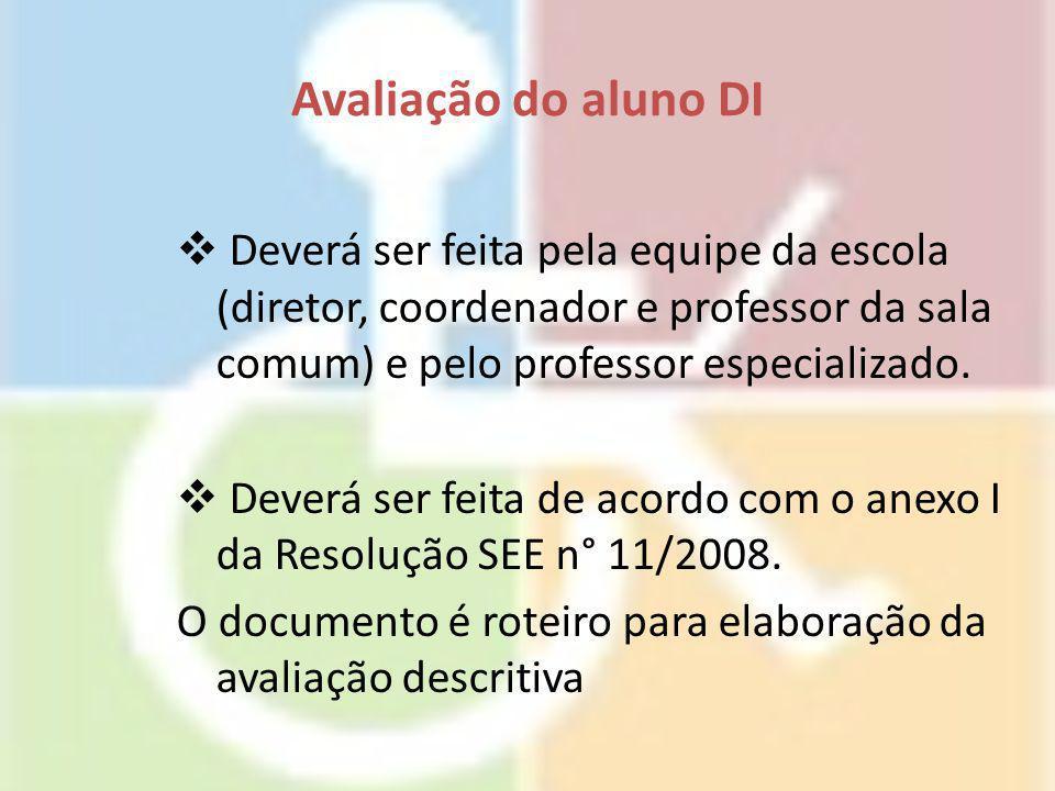 Avaliação do aluno DI  Deverá ser feita pela equipe da escola (diretor, coordenador e professor da sala comum) e pelo professor especializado.  Deve