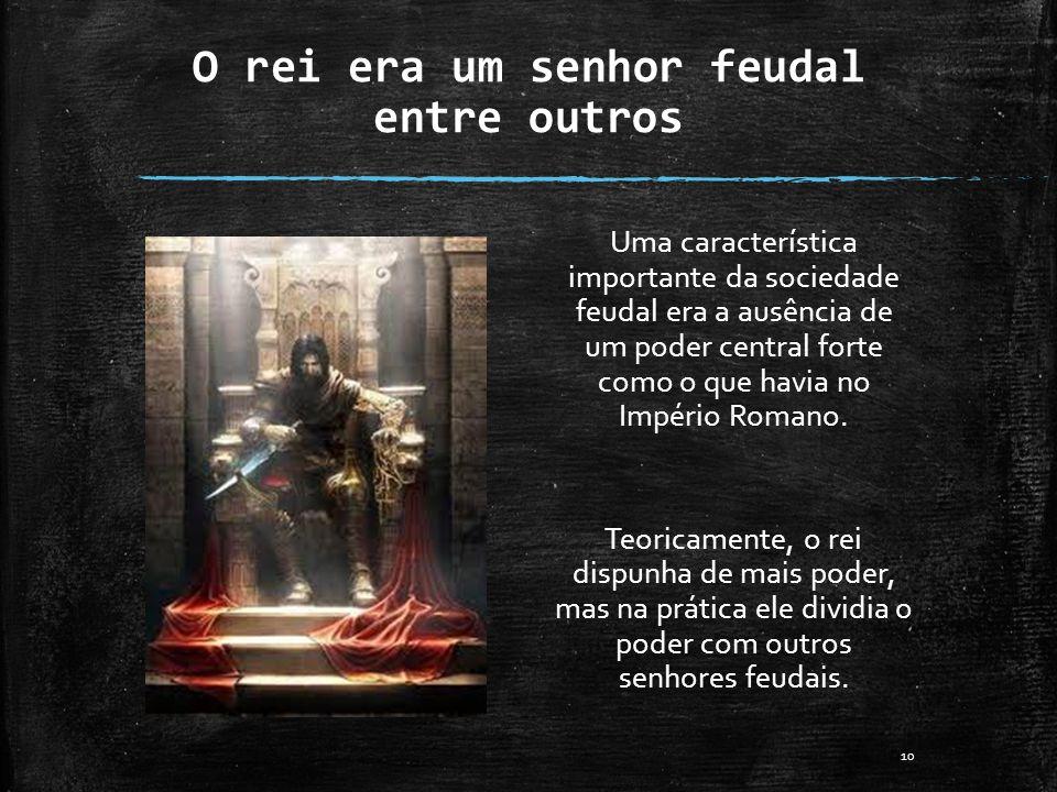 O rei era um senhor feudal entre outros Uma característica importante da sociedade feudal era a ausência de um poder central forte como o que havia no
