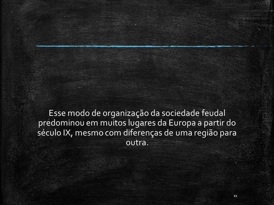 Esse modo de organização da sociedade feudal predominou em muitos lugares da Europa a partir do século IX, mesmo com diferenças de uma região para out