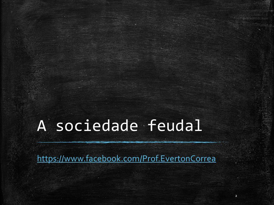 A sociedade feudal https://www.facebook.com/Prof.EvertonCorrea 2