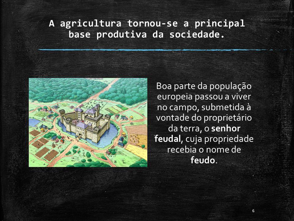 A agricultura tornou-se a principal base produtiva da sociedade. Boa parte da população europeia passou a viver no campo, submetida à vontade do propr