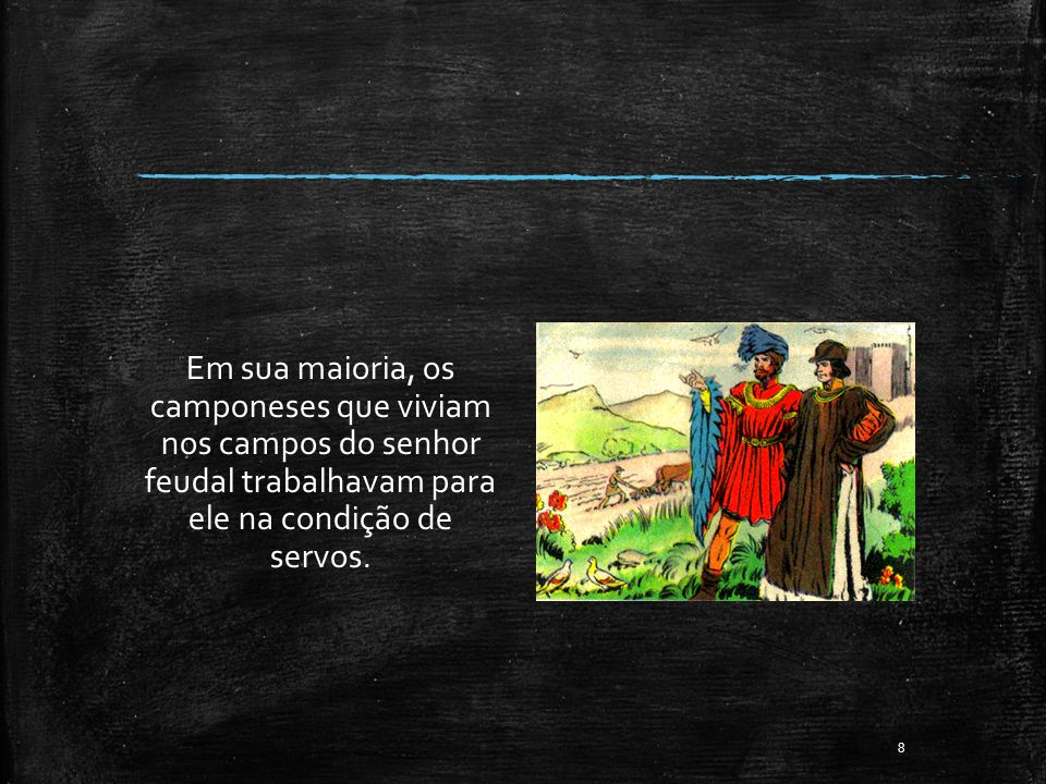 Em sua maioria, os camponeses que viviam nos campos do senhor feudal trabalhavam para ele na condição de servos. 8