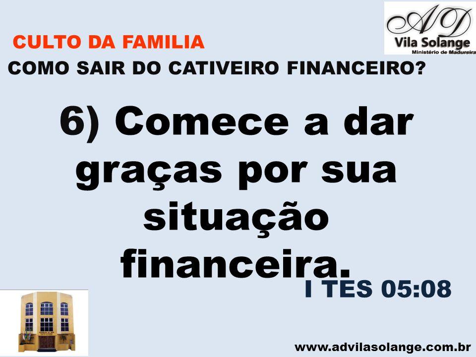 www.advilasolange.com.br CULTO DA FAMILIA 6) Comece a dar graças por sua situação financeira. COMO SAIR DO CATIVEIRO FINANCEIRO? I TES 05:08