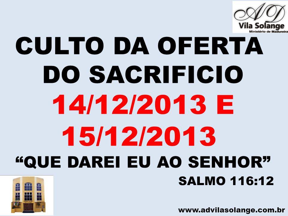"""www.advilasolange.com.br CULTO DA OFERTA DO SACRIFICIO 14/12/2013 E 15/12/2013 """"QUE DAREI EU AO SENHOR"""" SALMO 116:12"""