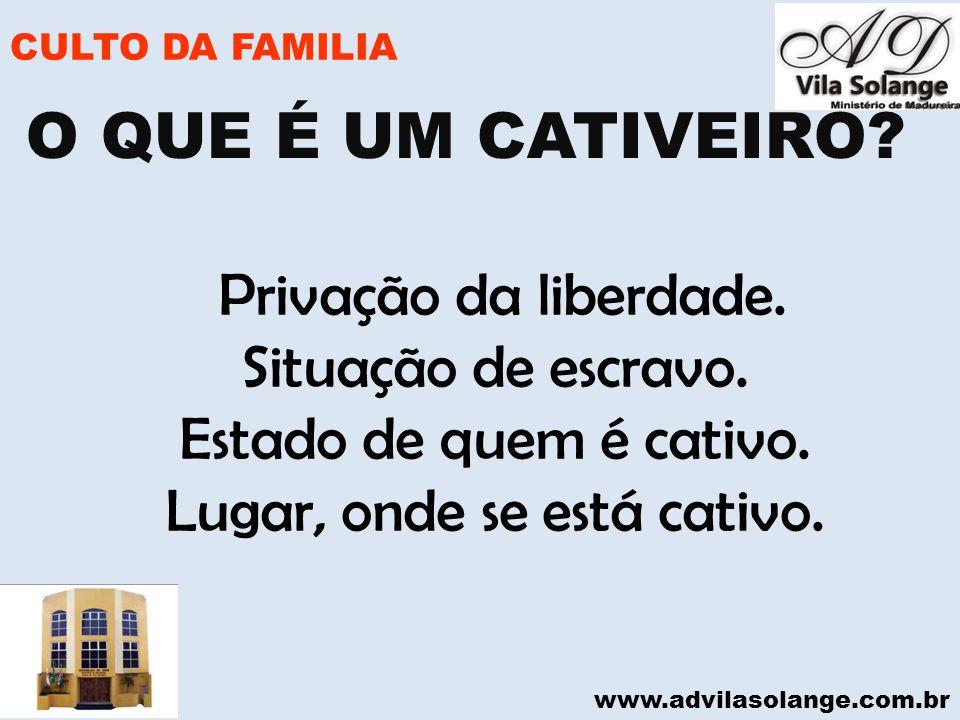 www.advilasolange.com.br CULTO DA FAMILIA Privação da liberdade. Situação de escravo. Estado de quem é cativo. Lugar, onde se está cativo. O QUE É UM