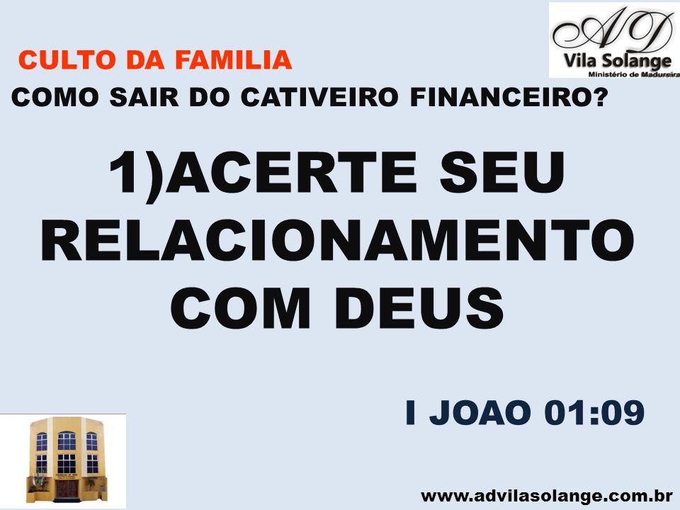 www.advilasolange.com.br CULTO DA FAMILIA 1)ACERTE SEU RELACIONAMENTO COM DEUS COMO SAIR DO CATIVEIRO FINANCEIRO? I JOAO 01:09