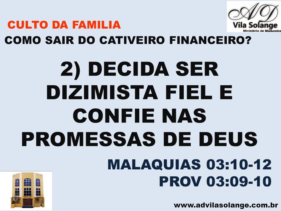 www.advilasolange.com.br CULTO DA FAMILIA 2) DECIDA SER DIZIMISTA FIEL E CONFIE NAS PROMESSAS DE DEUS COMO SAIR DO CATIVEIRO FINANCEIRO? MALAQUIAS 03: