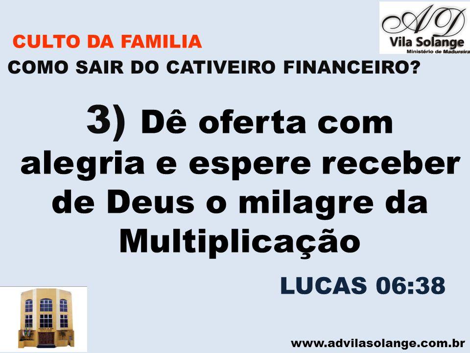 www.advilasolange.com.br CULTO DA FAMILIA 3) Dê oferta com alegria e espere receber de Deus o milagre da Multiplicação COMO SAIR DO CATIVEIRO FINANCEI