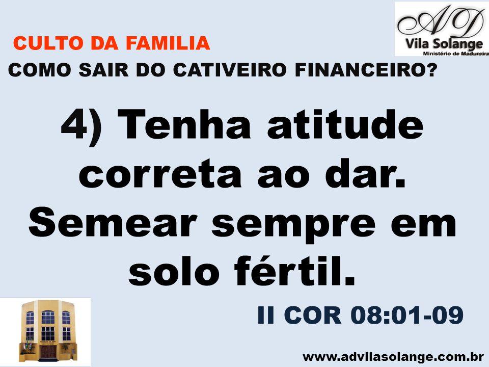 www.advilasolange.com.br CULTO DA FAMILIA 4) Tenha atitude correta ao dar. Semear sempre em solo fértil. COMO SAIR DO CATIVEIRO FINANCEIRO? II COR 08: