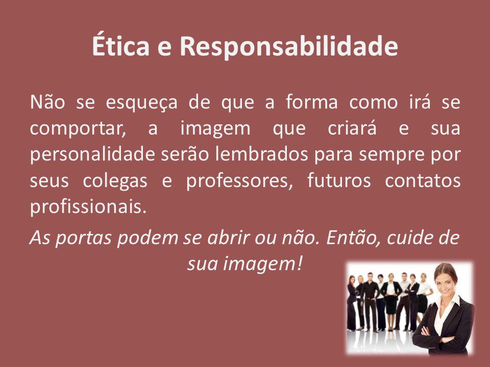 Ética e Responsabilidade Não se esqueça de que a forma como irá se comportar, a imagem que criará e sua personalidade serão lembrados para sempre por