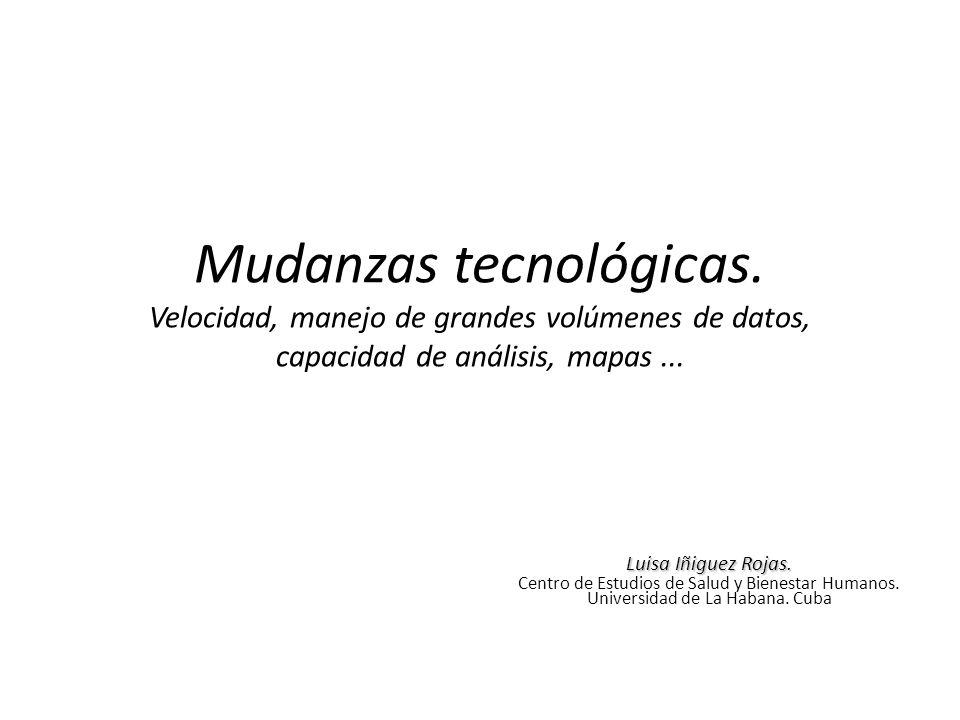 Mudanzas tecnológicas. Velocidad, manejo de grandes volúmenes de datos, capacidad de análisis, mapas... Luisa Iñiguez Rojas. Centro de Estudios de Sal