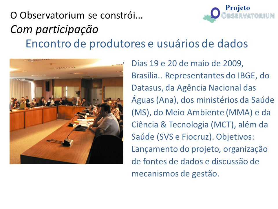 Encontro de produtores e usuários de dados Dias 19 e 20 de maio de 2009, Brasília.. Representantes do IBGE, do Datasus, da Agência Nacional das Águas