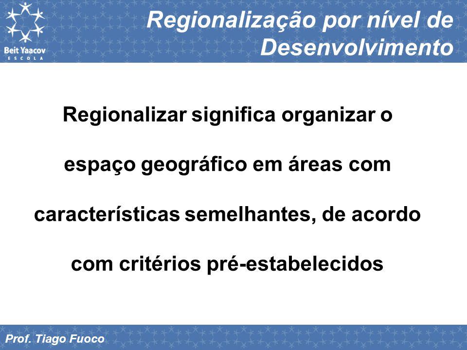 Regionalização por nível de Desenvolvimento Prof. Tiago Fuoco Regionalizar significa organizar o espaço geográfico em áreas com características semelh
