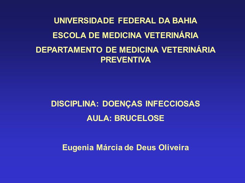UNIVERSIDADE FEDERAL DA BAHIA ESCOLA DE MEDICINA VETERINÁRIA DEPARTAMENTO DE MEDICINA VETERINÁRIA PREVENTIVA DISCIPLINA: DOENÇAS INFECCIOSAS AULA: BRUCELOSE Eugenia Márcia de Deus Oliveira