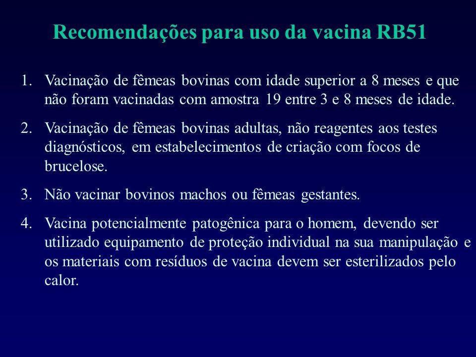 Recomendações para uso da vacina RB51 1.Vacinação de fêmeas bovinas com idade superior a 8 meses e que não foram vacinadas com amostra 19 entre 3 e 8 meses de idade.