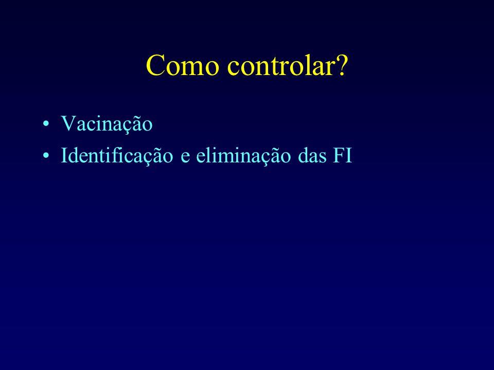 Como controlar? Vacinação Identificação e eliminação das FI