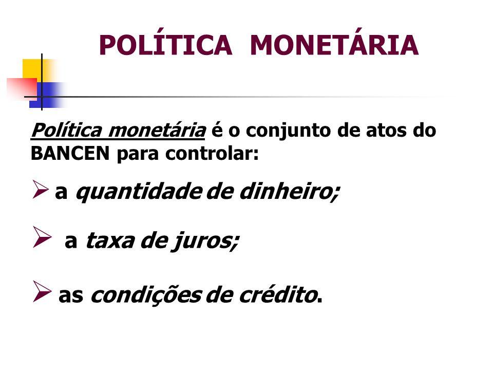 Política monetária é o conjunto de atos do BANCEN para controlar:  a quantidade de dinheiro;  as condições de crédito.