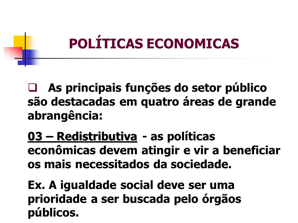 POLÍTICAS ECONOMICAS  As principais funções do setor público são destacadas em quatro áreas de grande abrangência: 04 – Estabilizadora 04 – Estabilizadora – os formuladores de politicas econômicas devem estar preocupados em estabilizar os grandes agregados macroeconômicos.