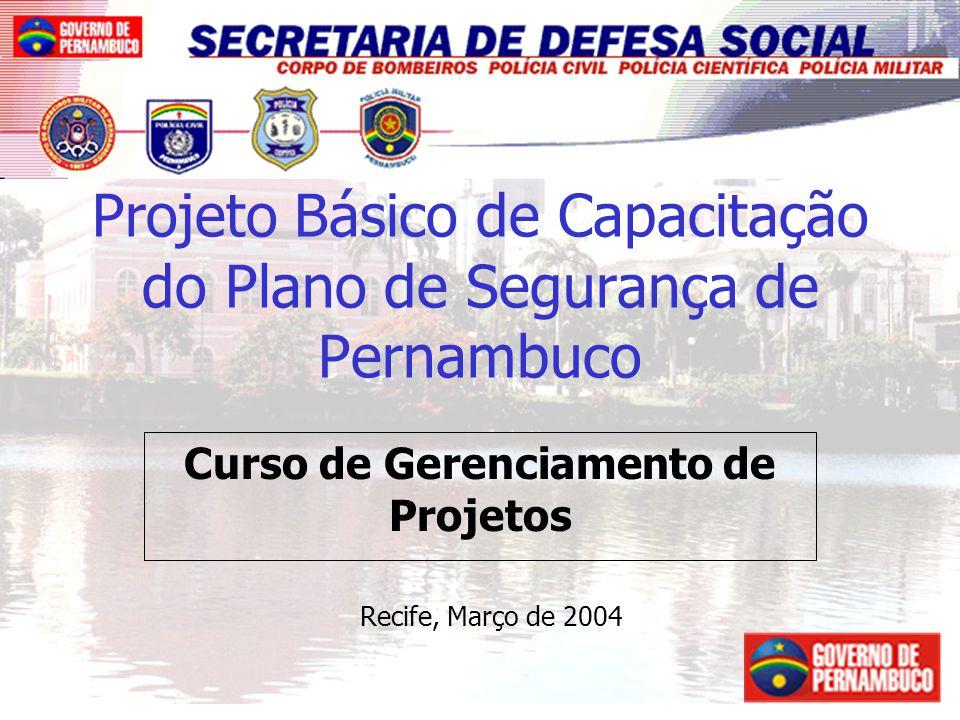 1 Projeto Básico de Capacitação do Plano de Segurança de Pernambuco Curso de Gerenciamento de Projetos Recife, Março de 2004
