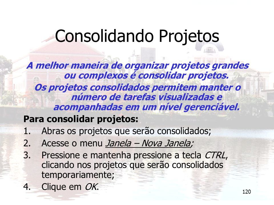 120 Consolidando Projetos A melhor maneira de organizar projetos grandes ou complexos é consolidar projetos. Os projetos consolidados permitem manter