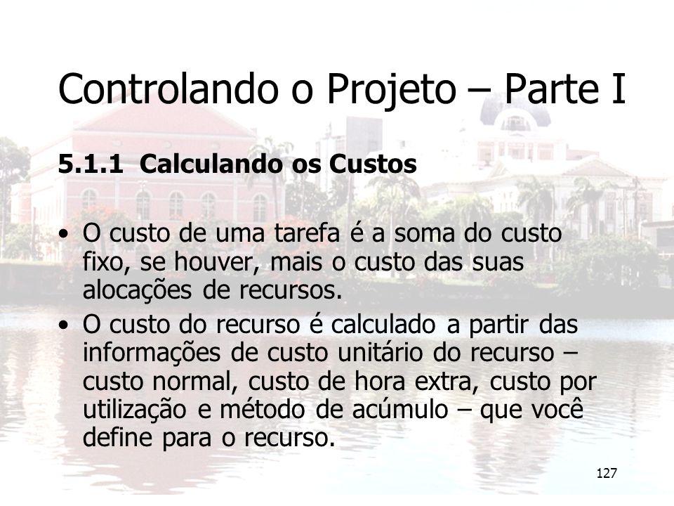 127 Controlando o Projeto – Parte I 5.1.1 Calculando os Custos O custo de uma tarefa é a soma do custo fixo, se houver, mais o custo das suas alocaçõe