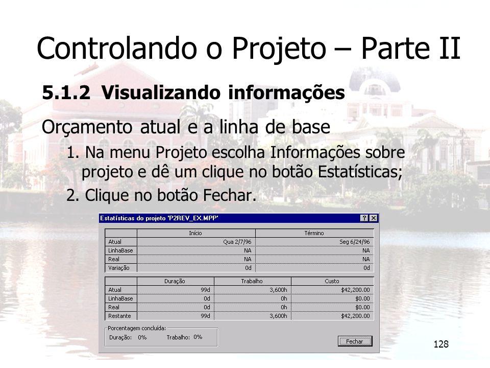 128 Controlando o Projeto – Parte II 5.1.2 Visualizando informações Orçamento atual e a linha de base 1. Na menu Projeto escolha Informações sobre pro