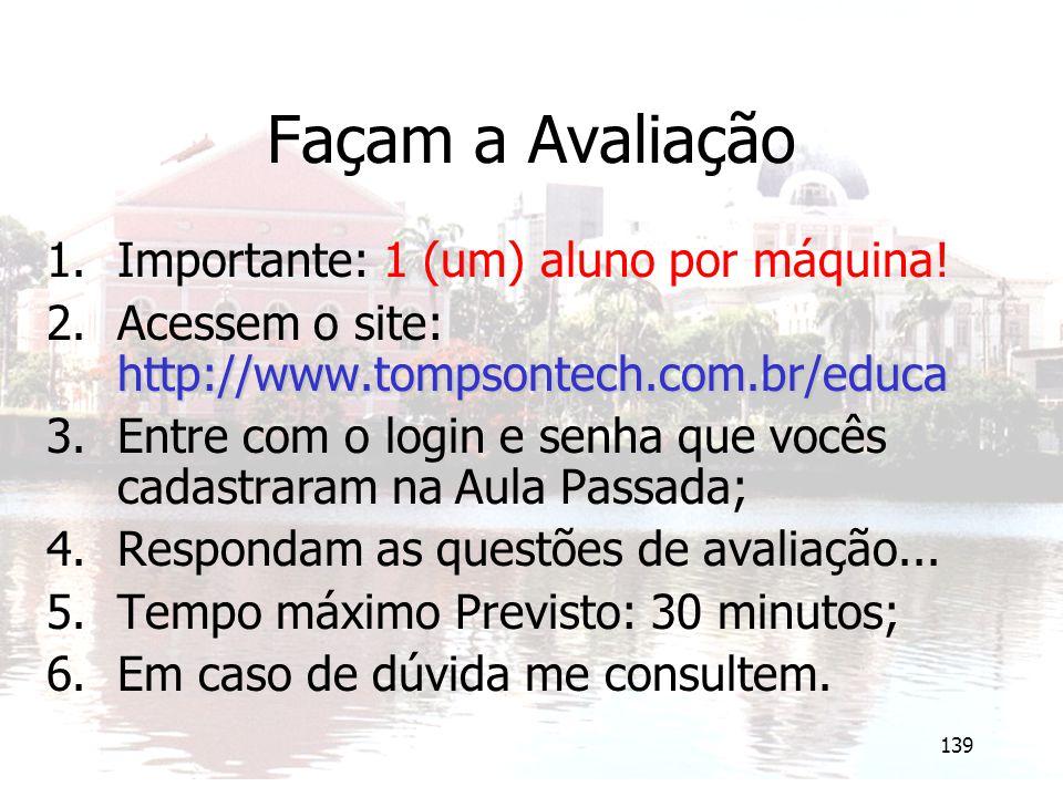 139 Façam a Avaliação 1.Importante: 1 (um) aluno por máquina! http://www.tompsontech.com.br/educa 2.Acessem o site: http://www.tompsontech.com.br/educ