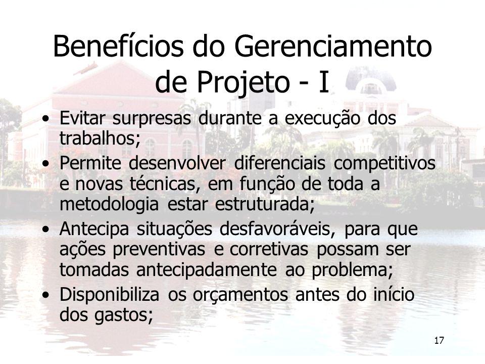 17 Benefícios do Gerenciamento de Projeto - I Evitar surpresas durante a execução dos trabalhos; Permite desenvolver diferenciais competitivos e novas