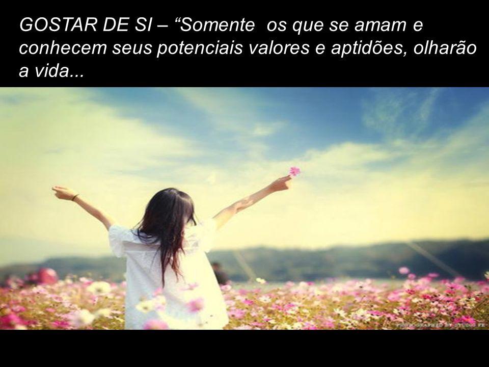 GOSTAR DE SI – Somente os que se amam e conhecem seus potenciais valores e aptidões, olharão a vida...