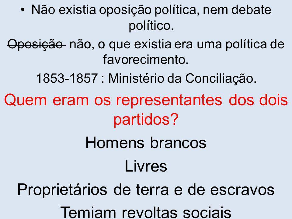 Não existia oposição política, nem debate político. Oposição não, o que existia era uma política de favorecimento. 1853-1857 : Ministério da Conciliaç