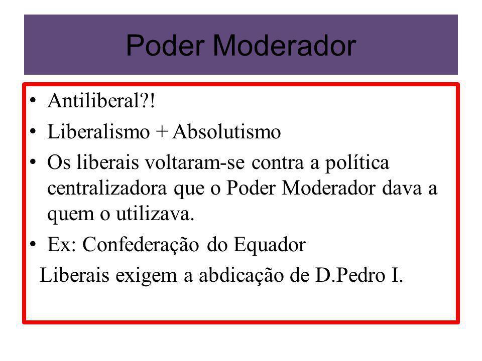 Poder Moderador Antiliberal?! Liberalismo + Absolutismo Os liberais voltaram-se contra a política centralizadora que o Poder Moderador dava a quem o u
