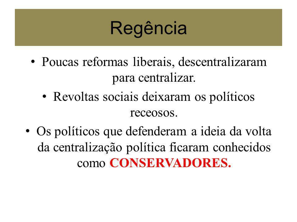 Regência Poucas reformas liberais, descentralizaram para centralizar. Revoltas sociais deixaram os políticos receosos. Os políticos que defenderam a i