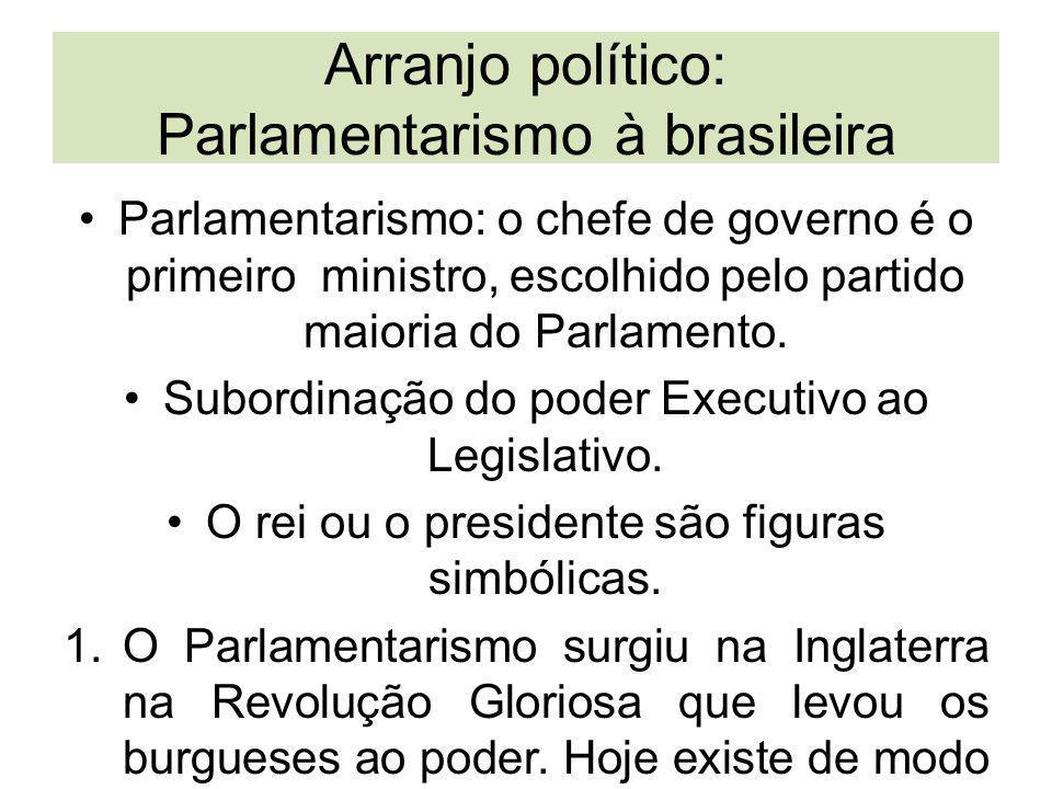 Arranjo político: Parlamentarismo à brasileira Parlamentarismo: o chefe de governo é o primeiro ministro, escolhido pelo partido maioria do Parlamento