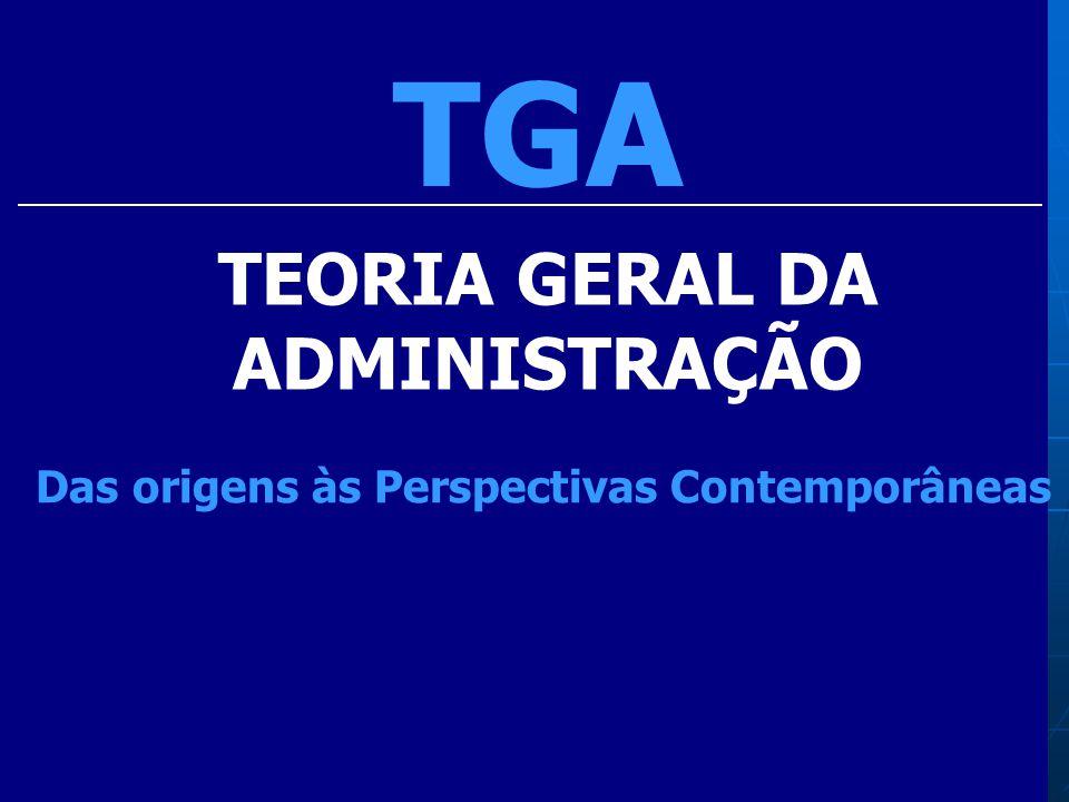 TGA TEORIA GERAL DA ADMINISTRAÇÃO Das origens às Perspectivas Contemporâneas