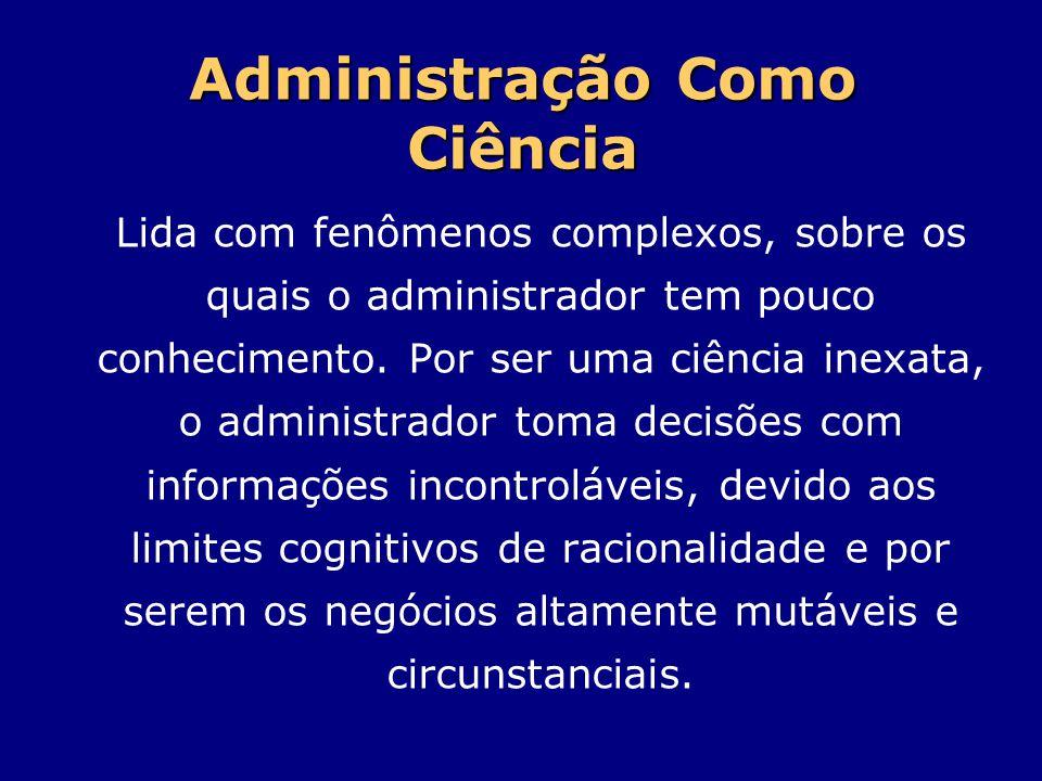 Administração Como Ciência Lida com fenômenos complexos, sobre os quais o administrador tem pouco conhecimento. Por ser uma ciência inexata, o adminis