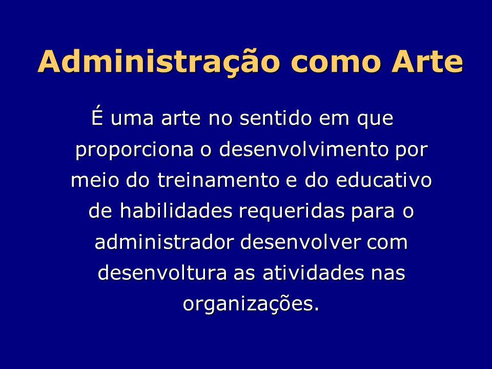 Administração como Arte É uma arte no sentido em que proporciona o desenvolvimento por meio do treinamento e do educativo de habilidades requeridas pa