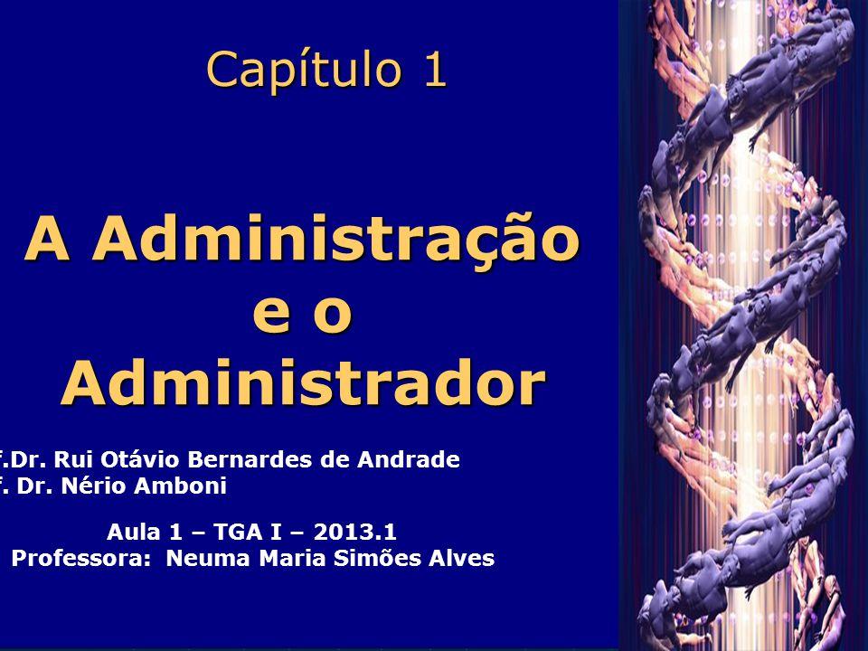 Capítulo 1 A Administração e o Administrador Prof.Dr. Rui Otávio Bernardes de Andrade Prof. Dr. Nério Amboni Aula 1 – TGA I – 2013.1 Professora: Neuma