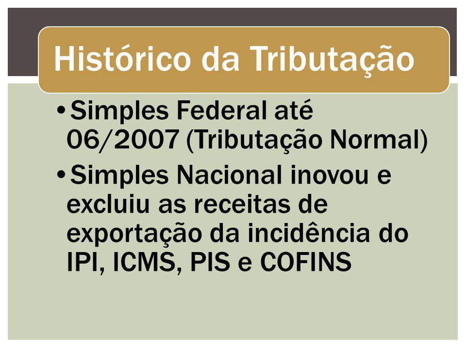 Histórico da Tributação Simples Federal até 06/2007 (Tributação Normal) Simples Nacional inovou e excluiu as receitas de exportação da incidência do IPI, ICMS, PIS e COFINS