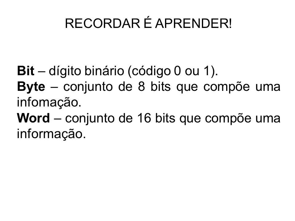 RECORDAR É APRENDER! Bit – dígito binário (código 0 ou 1). Byte – conjunto de 8 bits que compõe uma infomação. Word – conjunto de 16 bits que compõe u