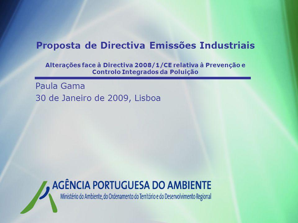 Proposta de Directiva Emissões Industriais Alterações face à Directiva 2008/1/CE relativa à Prevenção e Controlo Integrados da Poluição Paula Gama 30 de Janeiro de 2009, Lisboa