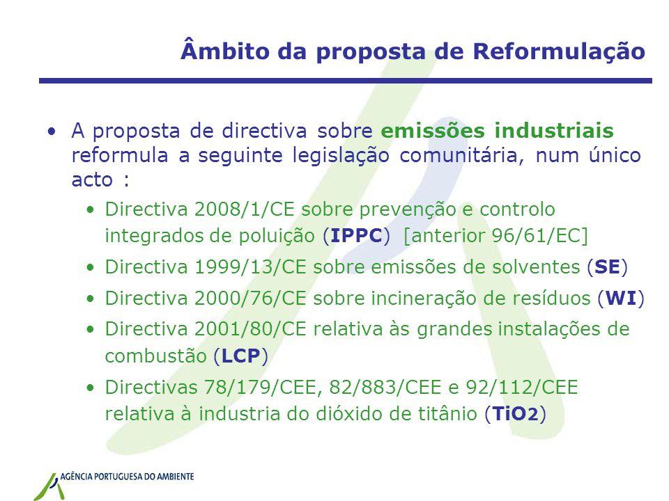 Âmbito da proposta de Reformulação A proposta de directiva sobre emissões industriais reformula a seguinte legislação comunitária, num único acto : Directiva 2008/1/CE sobre prevenção e controlo integrados de poluição (IPPC) [anterior 96/61/EC] Directiva 1999/13/CE sobre emissões de solventes (SE) Directiva 2000/76/CE sobre incineração de resíduos (WI) Directiva 2001/80/CE relativa às grandes instalações de combustão (LCP) Directivas 78/179/CEE, 82/883/CEE e 92/112/CEE relativa à industria do dióxido de titânio (TiO 2 )