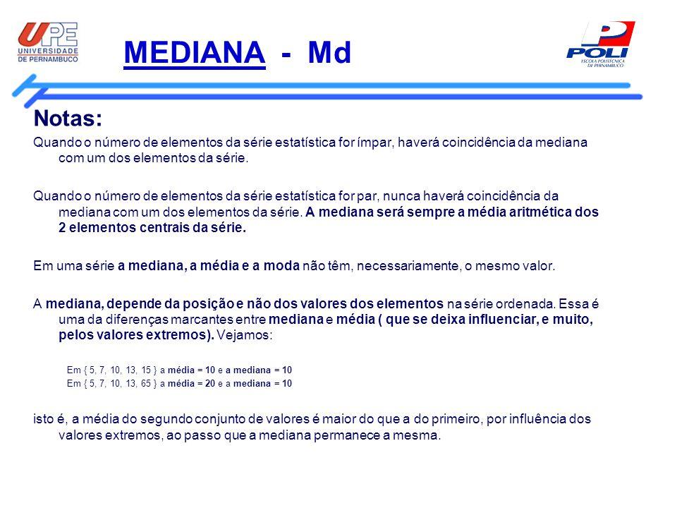 MEDIANA - Md Notas: Quando o número de elementos da série estatística for ímpar, haverá coincidência da mediana com um dos elementos da série. Quando