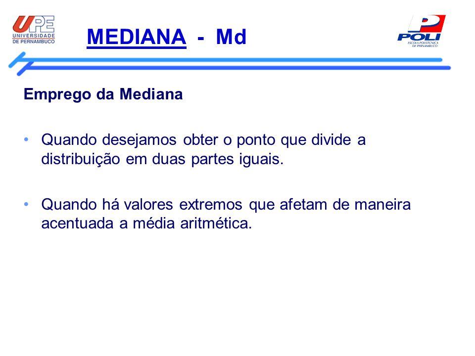 MEDIANA - Md Emprego da Mediana Quando desejamos obter o ponto que divide a distribuição em duas partes iguais. Quando há valores extremos que afetam