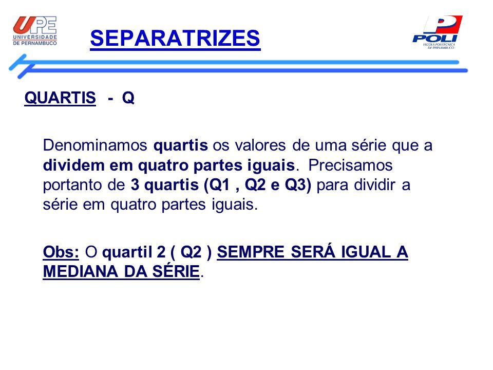 SEPARATRIZES QUARTIS - Q Denominamos quartis os valores de uma série que a dividem em quatro partes iguais. Precisamos portanto de 3 quartis (Q1, Q2 e