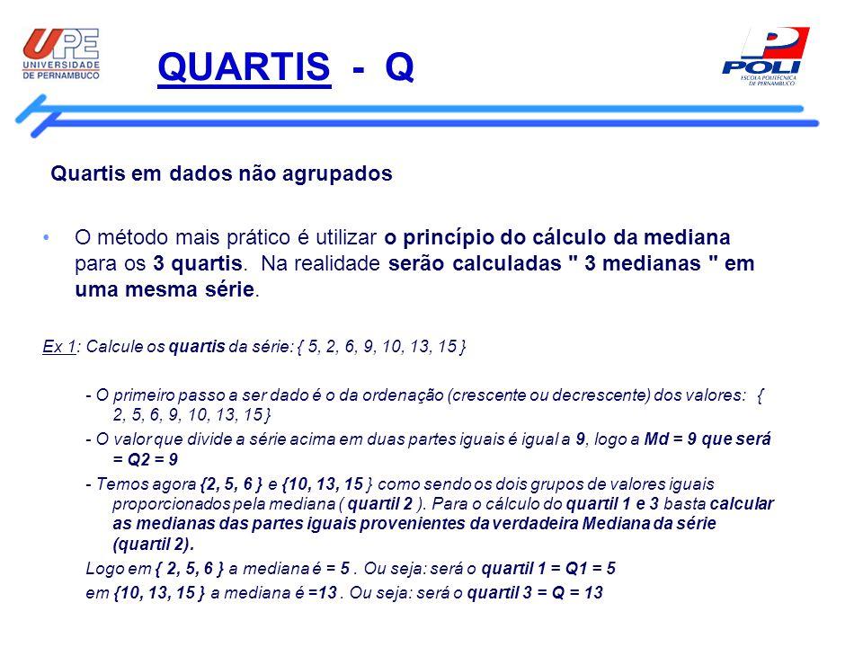 QUARTIS - Q Quartis em dados não agrupados O método mais prático é utilizar o princípio do cálculo da mediana para os 3 quartis. Na realidade serão ca
