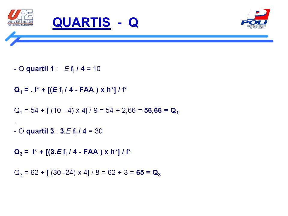 QUARTIS - Q - O quartil 1 : E f i / 4 = 10 Q 1 =. l* + [(E f i / 4 - FAA ) x h*] / f* Q 1 = 54 + [ (10 - 4) x 4] / 9 = 54 + 2,66 = 56,66 = Q 1. - O qu