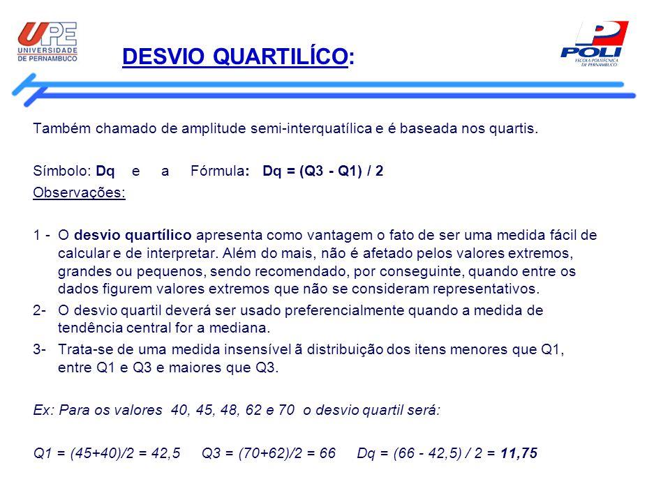 DESVIO QUARTILÍCO: Também chamado de amplitude semi-interquatílica e é baseada nos quartis. Símbolo: Dq e a Fórmula: Dq = (Q3 - Q1) / 2 Observações: 1